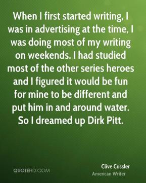 Clive Cussler - When I first started writing, I was in advertising at the time, I was doing most of my writing on weekends. I had studied most of the other series heroes and I figured it would be fun for mine to be different and put him in and around water. So I dreamed up Dirk Pitt.