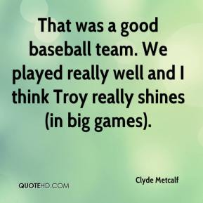 Clyde Metcalf - That was a good baseball team. We played really well and I think Troy really shines (in big games).