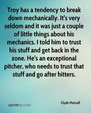 Clyde Metcalf - Troy has a tendency to break down mechanically. It's very seldom and it was just a couple of little things about his mechanics. I told him to trust his stuff and get back in the zone. He's an exceptional pitcher, who needs to trust that stuff and go after hitters.