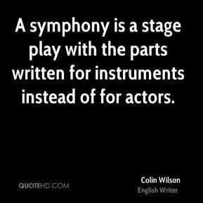 Colin Wilson - A symphony is a stage play with the parts written for instruments instead of for actors.