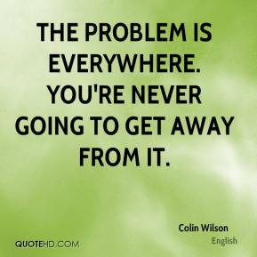 The problem is everywhere. You're never going to get away from it.