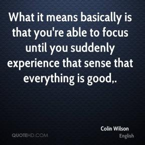 What it means basically is that you're able to focus until you suddenly experience that sense that everything is good.