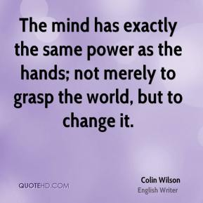 Colin Wilson - The mind has exactly the same power as the hands; not merely to grasp the world, but to change it.