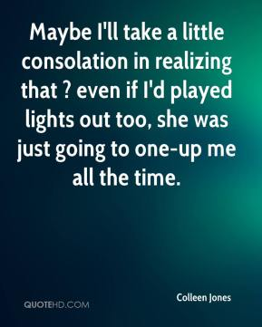 Colleen Jones - Maybe I'll take a little consolation in realizing that ? even if I'd played lights out too, she was just going to one-up me all the time.