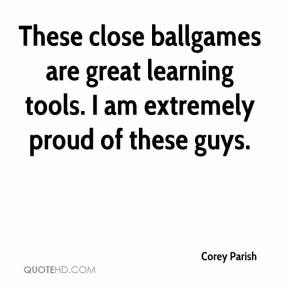 Corey Parish - These close ballgames are great learning tools. I am extremely proud of these guys.