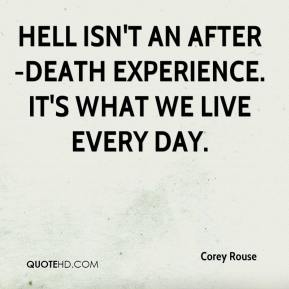 Corey Rouse - Hell isn't an after-death experience. It's what we live every day.