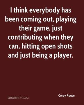 Corey Rouse - I think everybody has been coming out, playing their game, just contributing when they can, hitting open shots and just being a player.