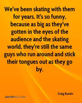 Craig Buntin - We've been skating with them for years. It's so funny, because as big as they've gotten in the eyes of the audience and the skating world, they're still the same guys who run around and stick their tongues out as they go by.