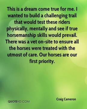 Craig Cameron - This is a dream come true for me. I wanted to build a challenging trail that would test these riders physically, mentally and see if true horsemanship skills would prevail. There was a vet on-site to ensure all the horses were treated with the utmost of care. Our horses are our first priority.