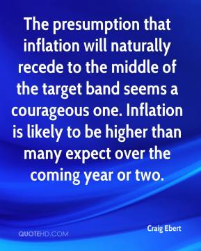 Craig Ebert - The presumption that inflation will naturally recede to the middle of the target band seems a courageous one. Inflation is likely to be higher than many expect over the coming year or two.