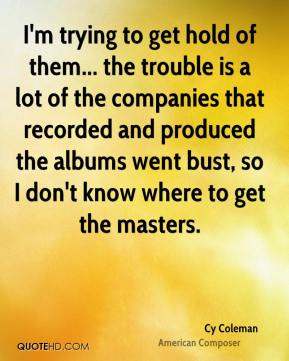Cy Coleman - I'm trying to get hold of them... the trouble is a lot of the companies that recorded and produced the albums went bust, so I don't know where to get the masters.