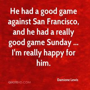 Damione Lewis - He had a good game against San Francisco, and he had a really good game Sunday ... I'm really happy for him.