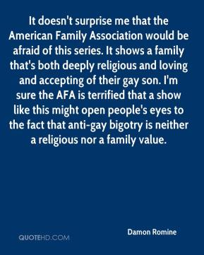 It doesn't surprise me that the American Family Association would be afraid of this series. It shows a family that's both deeply religious and loving and accepting of their gay son. I'm sure the AFA is terrified that a show like this might open people's eyes to the fact that anti-gay bigotry is neither a religious nor a family value.
