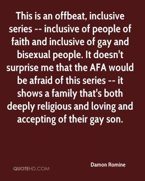 Damon Romine - This is an offbeat, inclusive series -- inclusive of people of faith and inclusive of gay and bisexual people. It doesn't surprise me that the AFA would be afraid of this series -- it shows a family that's both deeply religious and loving and accepting of their gay son.