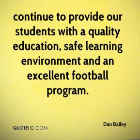 Dan Bailey - continue to provide our students with a quality education, safe learning environment and an excellent football program.