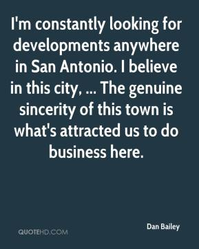 Dan Bailey - I'm constantly looking for developments anywhere in San Antonio. I believe in this city, ... The genuine sincerity of this town is what's attracted us to do business here.