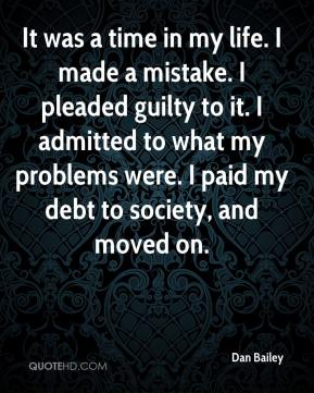 Dan Bailey - It was a time in my life. I made a mistake. I pleaded guilty to it. I admitted to what my problems were. I paid my debt to society, and moved on.