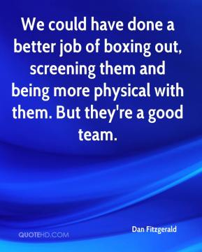Dan Fitzgerald - We could have done a better job of boxing out, screening them and being more physical with them. But they're a good team.
