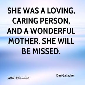 Dan Gallagher - She was a loving, caring person, and a wonderful mother. She will be missed.