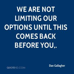 We are not limiting our options until this comes back before you.