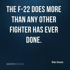 Dan Goure - The F-22 does more than any other fighter has ever done.