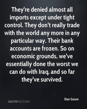 Dan Goure - They're denied almost all imports except under tight control. They don't really trade with the world any more in any particular way. Their bank accounts are frozen. So on economic grounds, we've essentially done the worst we can do with Iraq, and so far they've survived.