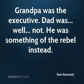Dan Kennedy - Grandpa was the executive. Dad was... well... not. He was something of the rebel instead.