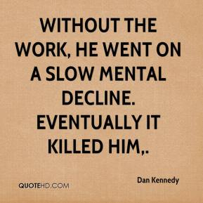 Dan Kennedy - Without the work, he went on a slow mental decline. Eventually it killed him.