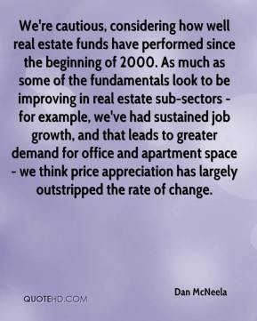 Dan McNeela - We're cautious, considering how well real estate funds have performed since the beginning of 2000. As much as some of the fundamentals look to be improving in real estate sub-sectors - for example, we've had sustained job growth, and that leads to greater demand for office and apartment space - we think price appreciation has largely outstripped the rate of change.
