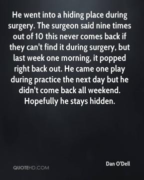 Dan O'Dell - He went into a hiding place during surgery. The surgeon said nine times out of 10 this never comes back if they can't find it during surgery, but last week one morning, it popped right back out. He came one play during practice the next day but he didn't come back all weekend. Hopefully he stays hidden.