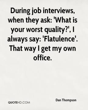 Dan Thompson - During job interviews, when they ask: 'What is your worst quality?', I always say: 'Flatulence'. That way I get my own office.