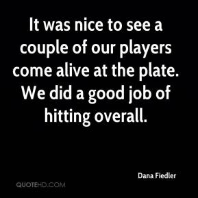 It was nice to see a couple of our players come alive at the plate. We did a good job of hitting overall.