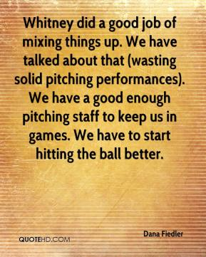 Whitney did a good job of mixing things up. We have talked about that (wasting solid pitching performances). We have a good enough pitching staff to keep us in games. We have to start hitting the ball better.
