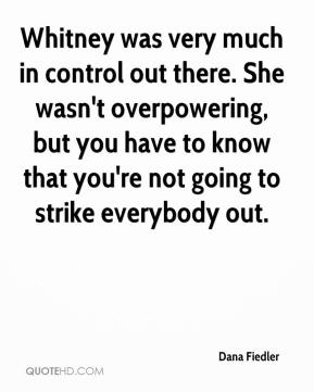 Dana Fiedler - Whitney was very much in control out there. She wasn't overpowering, but you have to know that you're not going to strike everybody out.