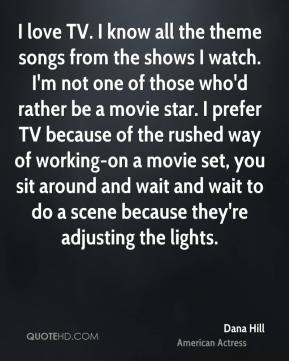Dana Hill - I love TV. I know all the theme songs from the shows I watch. I'm not one of those who'd rather be a movie star. I prefer TV because of the rushed way of working-on a movie set, you sit around and wait and wait to do a scene because they're adjusting the lights.