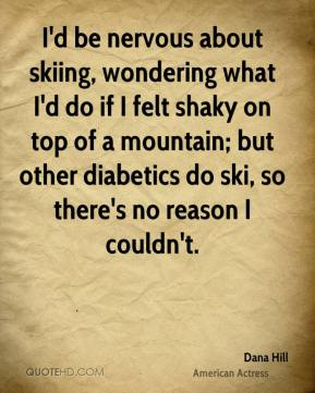 Dana Hill - I'd be nervous about skiing, wondering what I'd do if I felt shaky on top of a mountain; but other diabetics do ski, so there's no reason I couldn't.