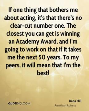 Dana Hill - If one thing that bothers me about acting, it's that there's no clear-cut number one. The closest you can get is winning an Academy Award, and I'm going to work on that if it takes me the next 50 years. To my peers, it will mean that I'm the best!