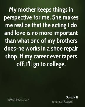 Dana Hill - My mother keeps things in perspective for me. She makes me realize that the acting I do and love is no more important than what one of my brothers does-he works in a shoe repair shop. If my career ever tapers off, I'll go to college.