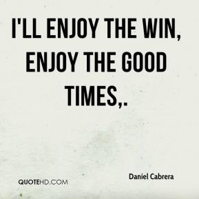 Daniel Cabrera - I'll enjoy the win, enjoy the good times.