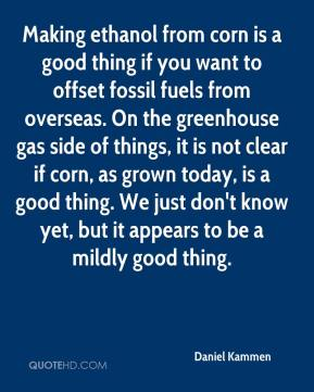 Daniel Kammen - Making ethanol from corn is a good thing if you want to offset fossil fuels from overseas. On the greenhouse gas side of things, it is not clear if corn, as grown today, is a good thing. We just don't know yet, but it appears to be a mildly good thing.