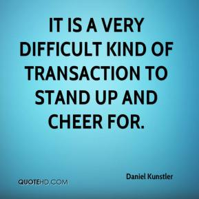 Daniel Kunstler - It is a very difficult kind of transaction to stand up and cheer for.
