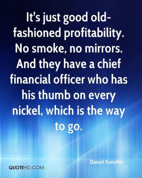 It's just good old-fashioned profitability. No smoke, no mirrors. And they have a chief financial officer who has his thumb on every nickel, which is the way to go.