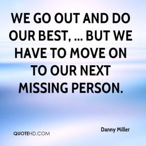 Danny Miller - We go out and do our best, ... but we have to move on to our next missing person.