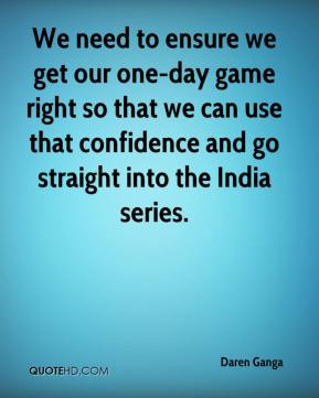 We need to ensure we get our one-day game right so that we can use that confidence and go straight into the India series.