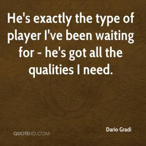 Dario Gradi - He's exactly the type of player I've been waiting for - he's got all the qualities I need.
