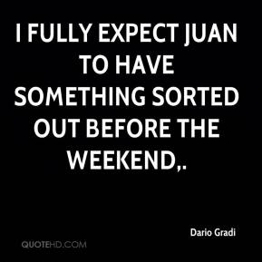 I fully expect Juan to have something sorted out before the weekend.