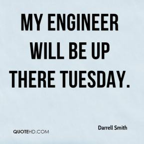 Darrell Smith - My engineer will be up there Tuesday.