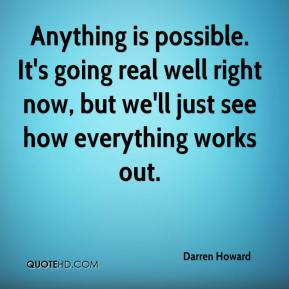 Darren Howard - Anything is possible. It's going real well right now, but we'll just see how everything works out.