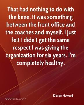Darren Howard - That had nothing to do with the knee. It was something between the front office and the coaches and myself. I just felt I didn't get the same respect I was giving the organization for six years. I'm completely healthy.