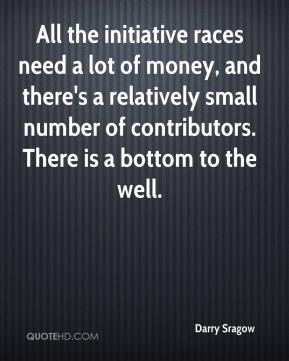 Darry Sragow - All the initiative races need a lot of money, and there's a relatively small number of contributors. There is a bottom to the well.